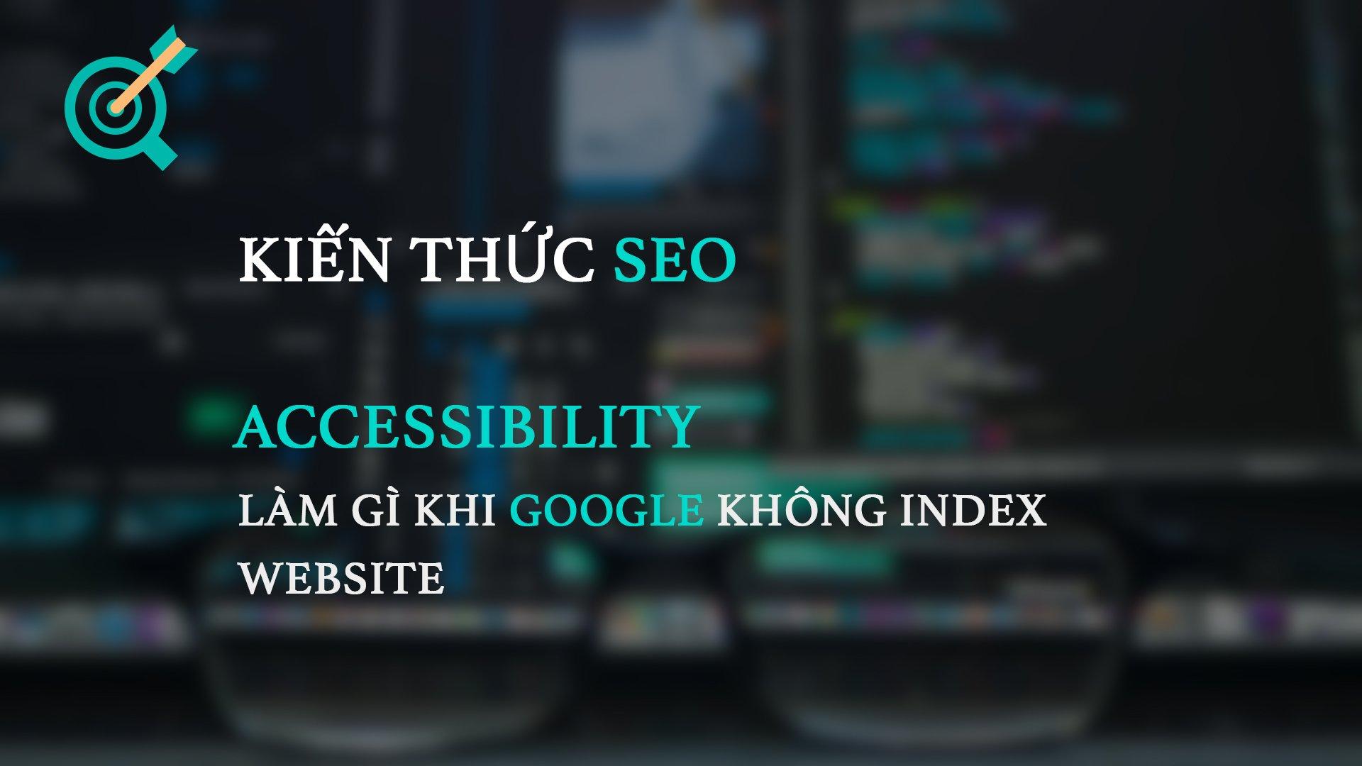 Accessibility – Làm gì khi Google không index website?