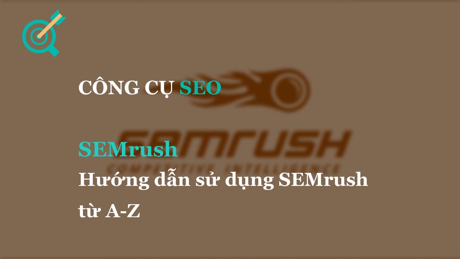 SEMrush: Hướng dẫn sử dụng SEMRush từ A-Z
