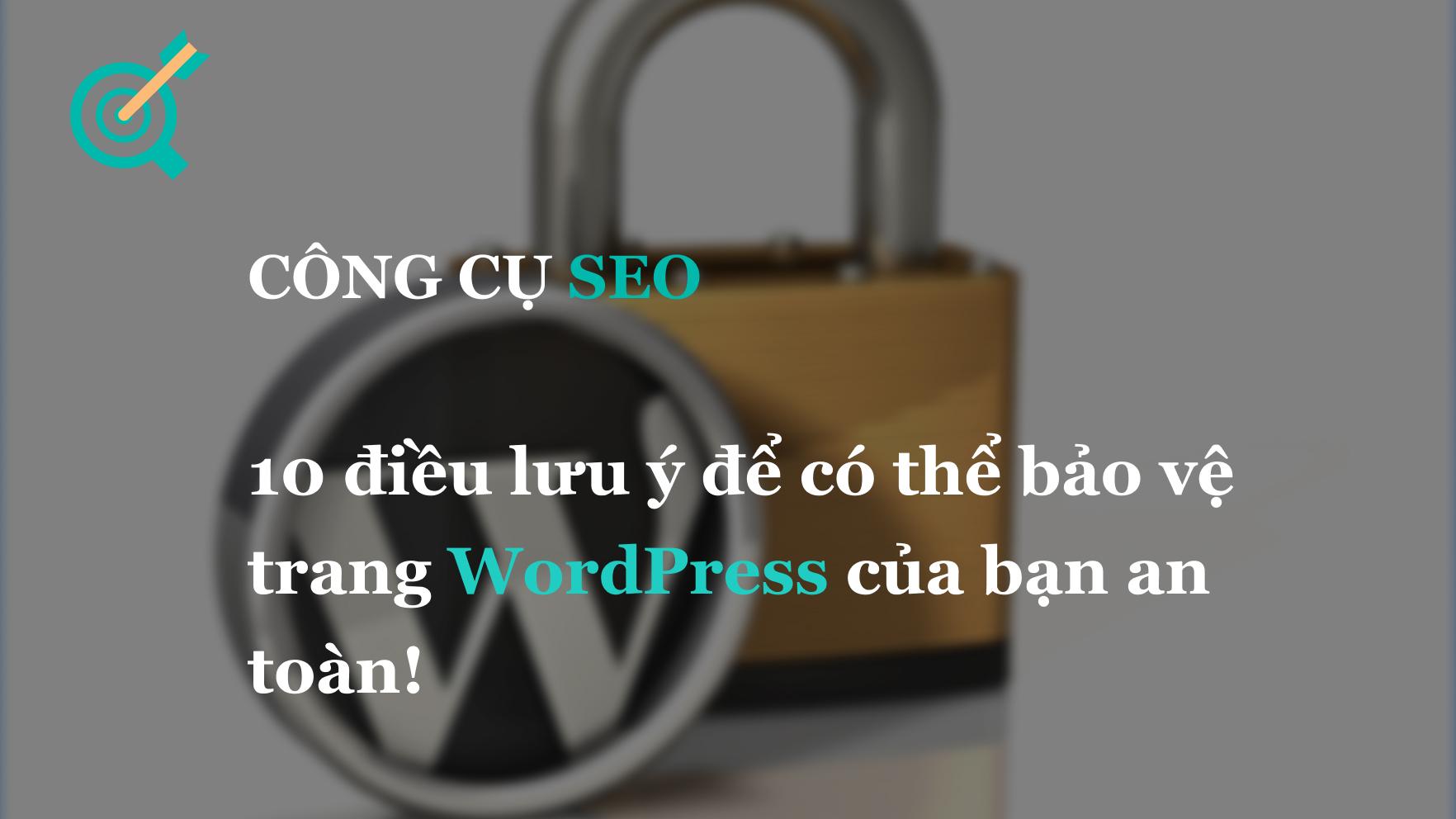10 điều lưu ý để có thể bảo vệ trang WordPress của bạn an toàn!