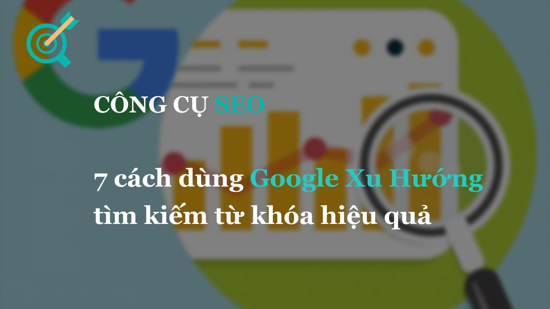 7 cách dùng Google Xu Hướng tìm kiếm từ khóa hiệu quả