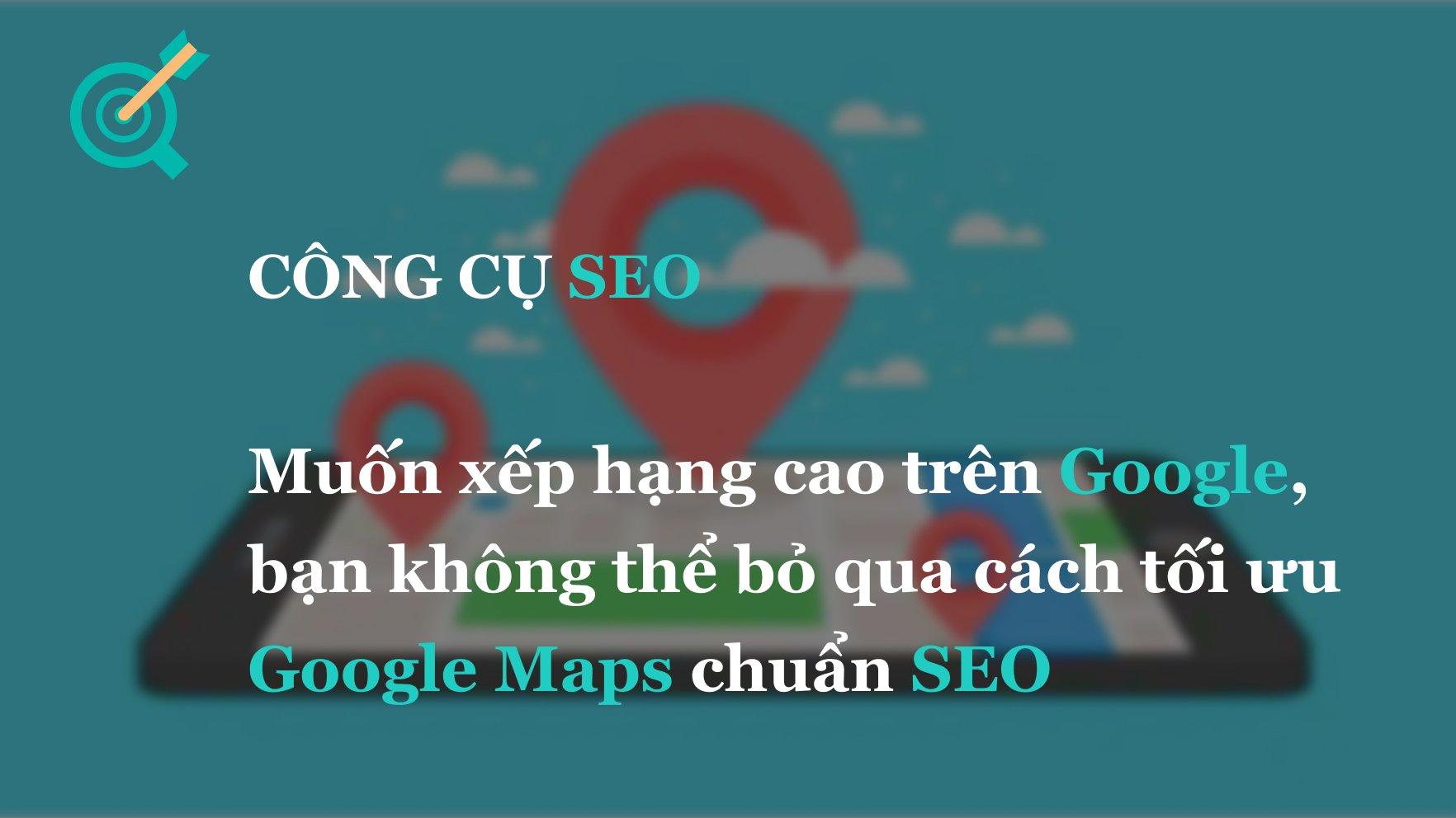 Muốn xếp hạng cao trên Google, bạn không thể bỏ qua cách tối ưu Google Maps chuẩn SEO
