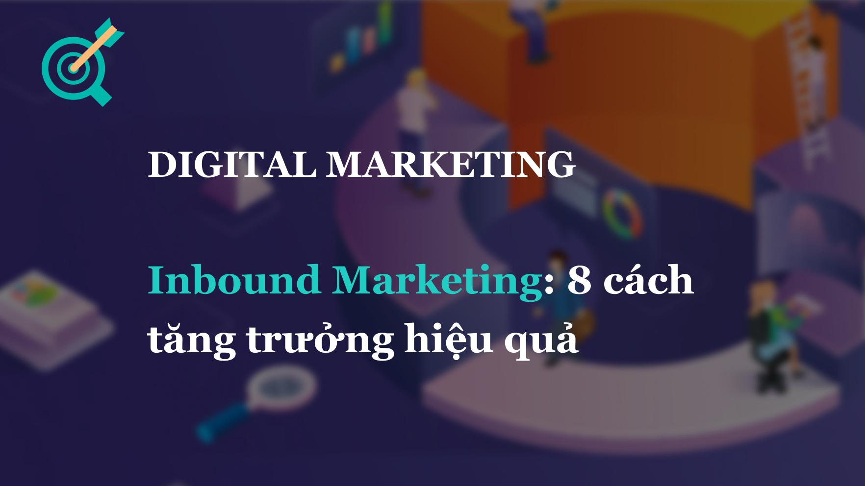 Inbound Marketing là gì? 8 cách tăng trưởng hiệu quả