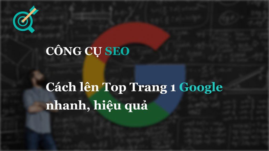 Cách lên Top Trang 1 Google nhanh, hiệu quả