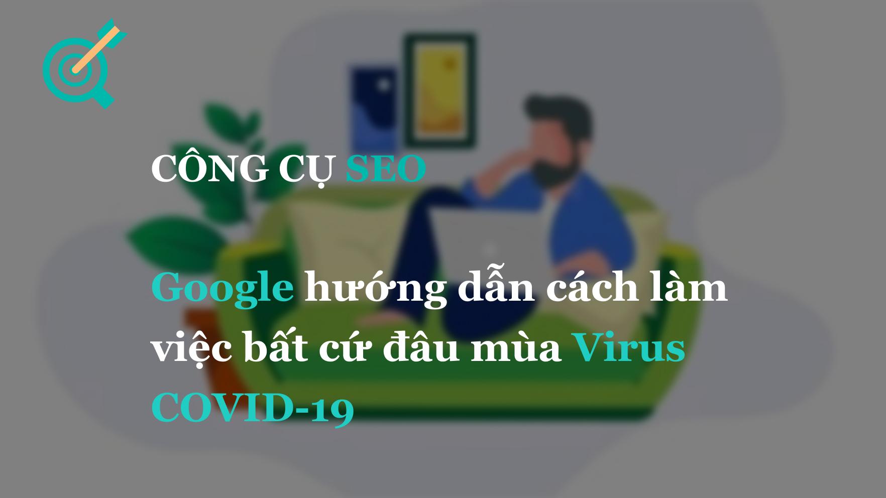 Google hướng dẫn cách làm việc bất cứ đâu mùa Virus COVID-19