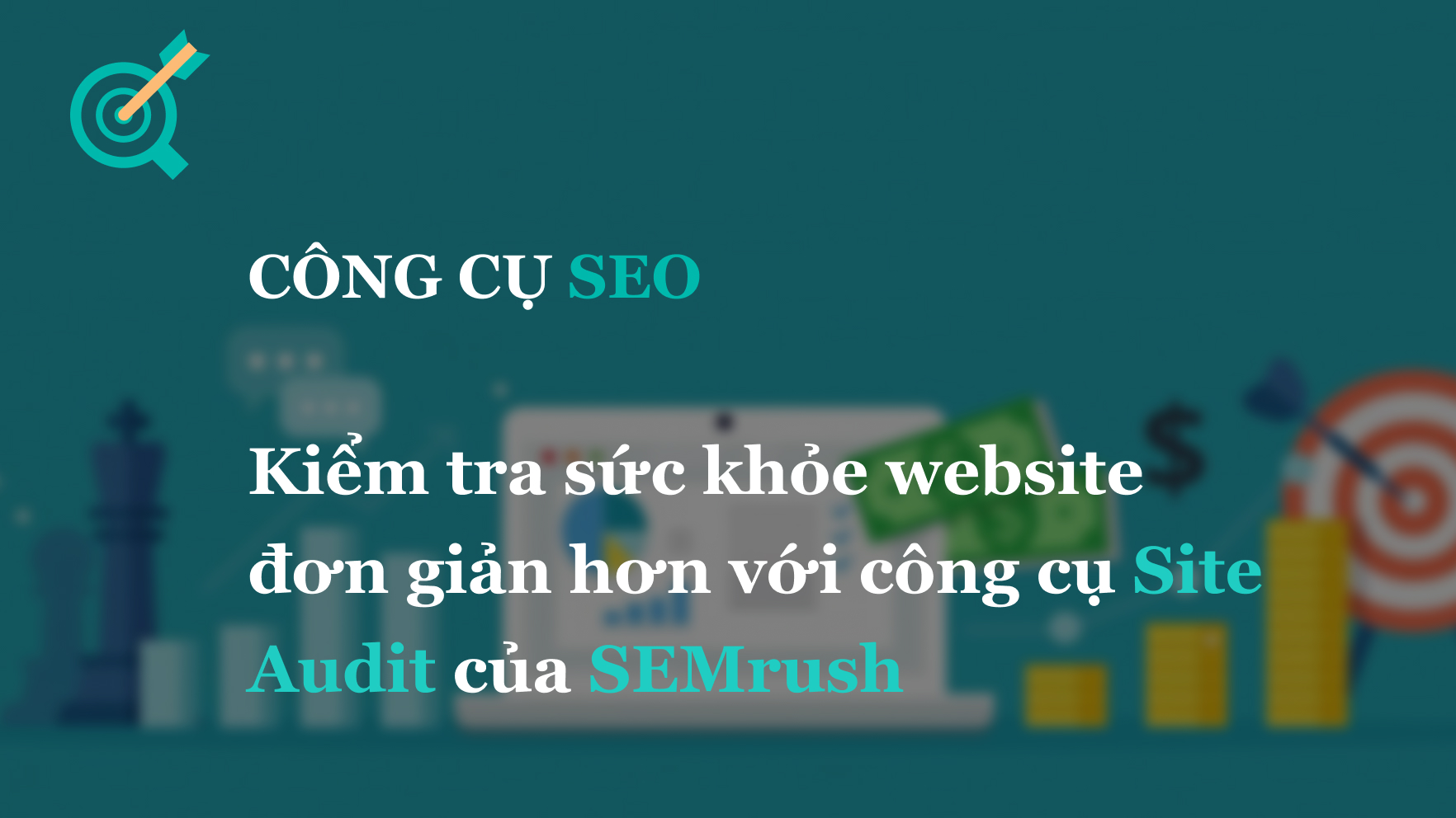 SEO Audit: Kiểm sức khỏe website đơn giản hơn với SEMrush