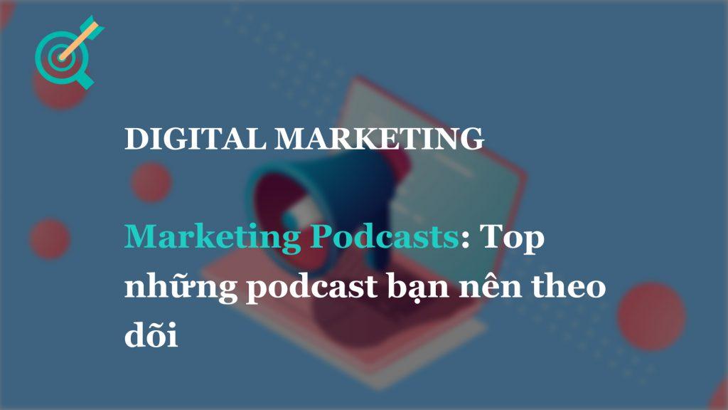 Marketing Podcasts: Top những podcast bạn nên theo dõi