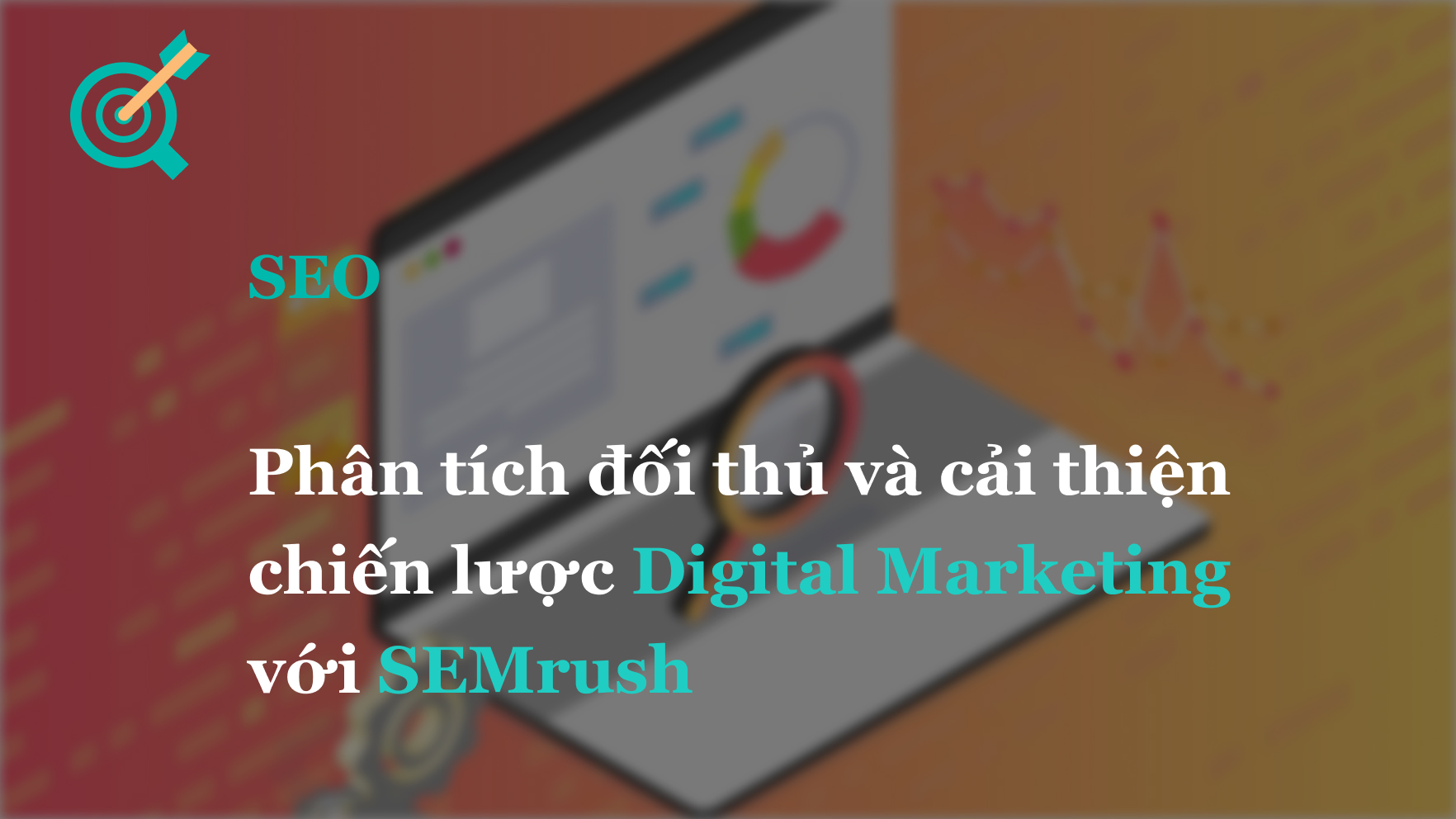 Phân tích đối thủ và cải thiện chiến lược Digital Marketing với SEMrush