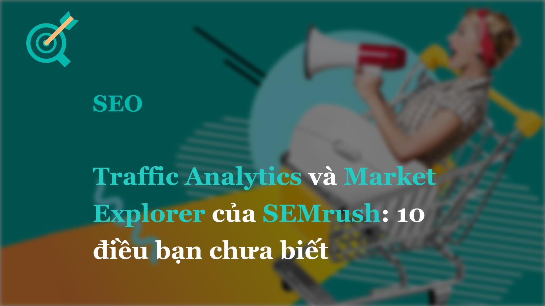 Traffic Analytics và Market Explorer của SEMrush: 10 điều bạn chưa biết