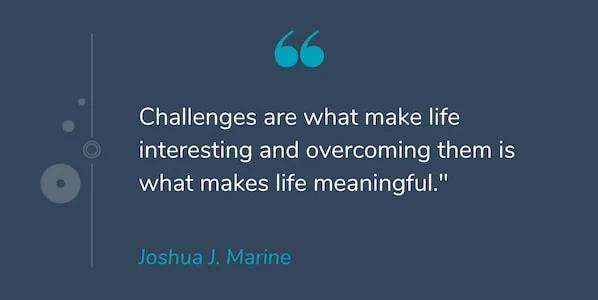 """Motivational Quotes: """"Thử thách là những gì làm cho cuộc sống thú vị và vượt qua chúng là những gì làm cho cuộc sống có ý nghĩa."""" -Joshua J. Marine"""