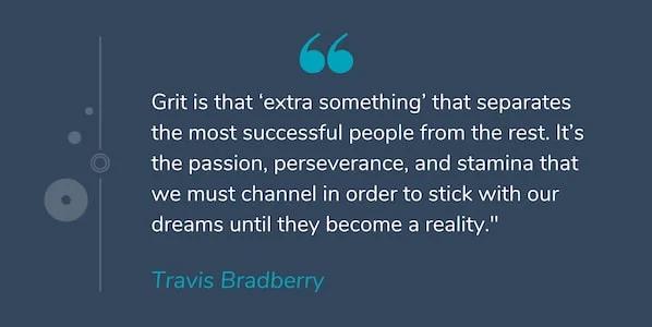 """Đó là niềm đam mê, sự kiên trì và sức chịu đựng mà chúng ta phải hướng đến để gắn bó với ước mơ cho đến khi chúng trở thành hiện thực."""" -Travis Bradberry"""