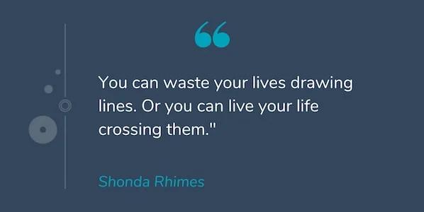 """""""Bạn có thể lãng phí cuộc sống của mình để vẽ nhiều đường. Hoặc bạn có thể sống cuộc sống của bạn vượt qua chúng."""" -Shonda Rhimes"""