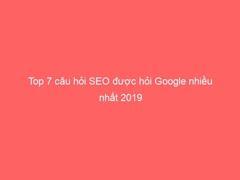 Top 7 câu hỏi SEO được hỏi Google nhiều nhất 2019