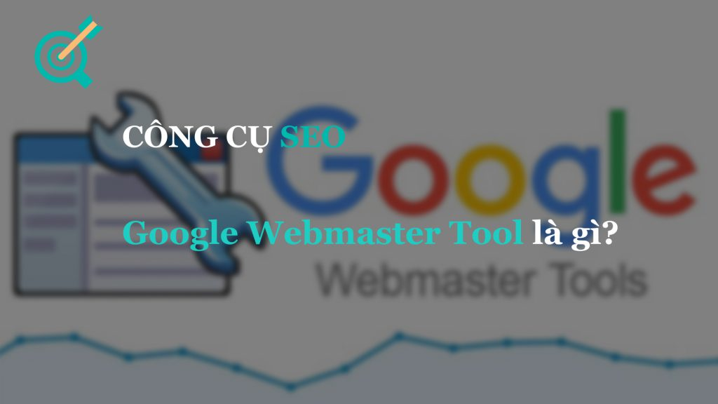 Google Webmaster Tool là gì? Hướng dẫn cài đặt và sử dụng