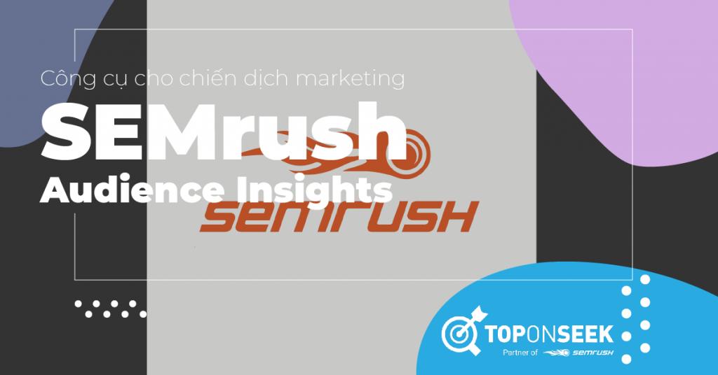 Tại sao bạn cần SEMrush Audience Insights cho chiến dịch marketing?